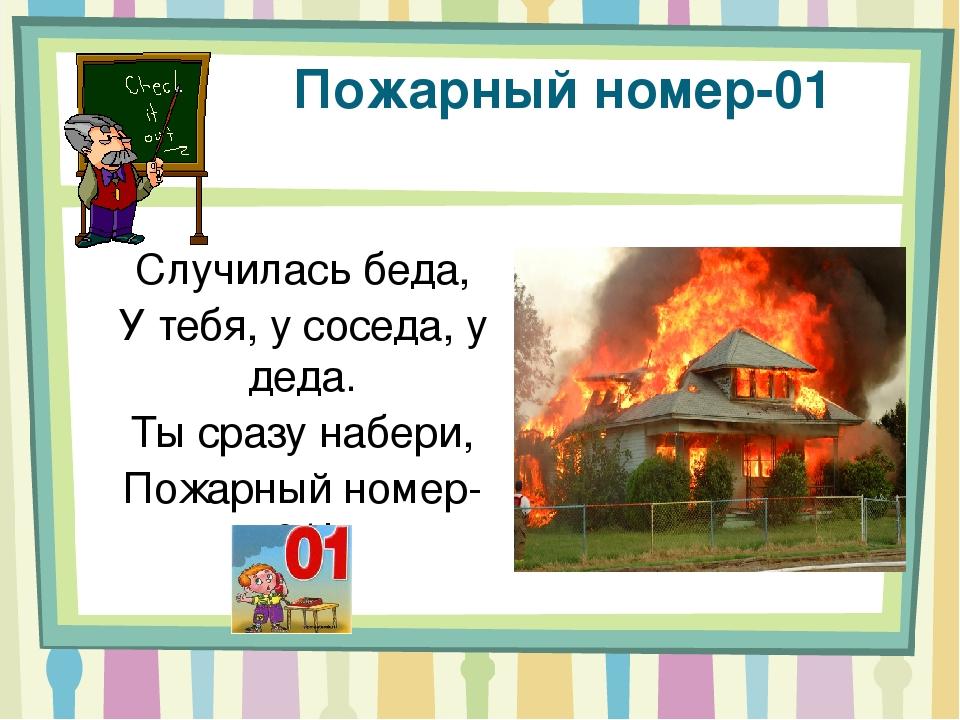 Пожарный номер-01 Случилась беда, У тебя, у соседа, у деда. Ты сразу набери,...