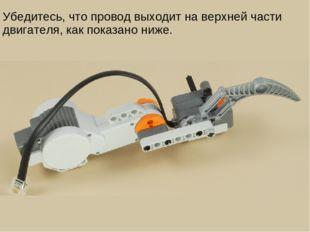 Убедитесь, что провод выходит на верхней части двигателя, как показано ниже.