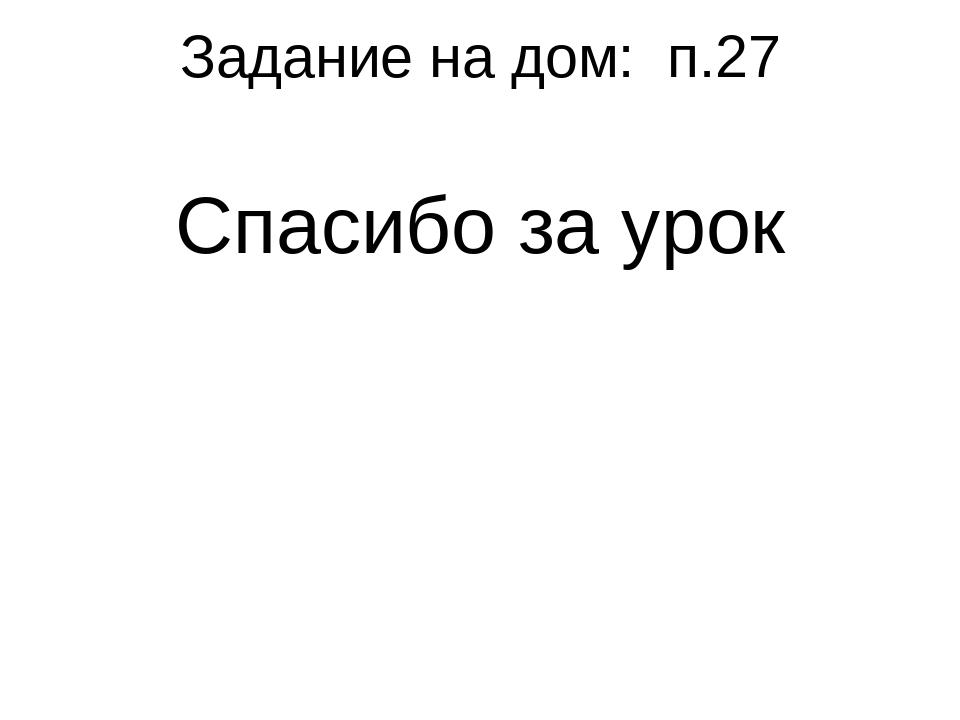 Задание на дом: п.27 Спасибо за урок