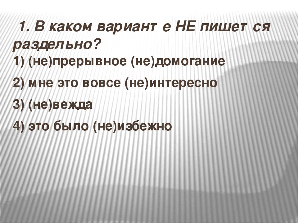 1.В каком варианте НЕ пишется раздельно? 1)(не)прерывное (не)домогание 2)...