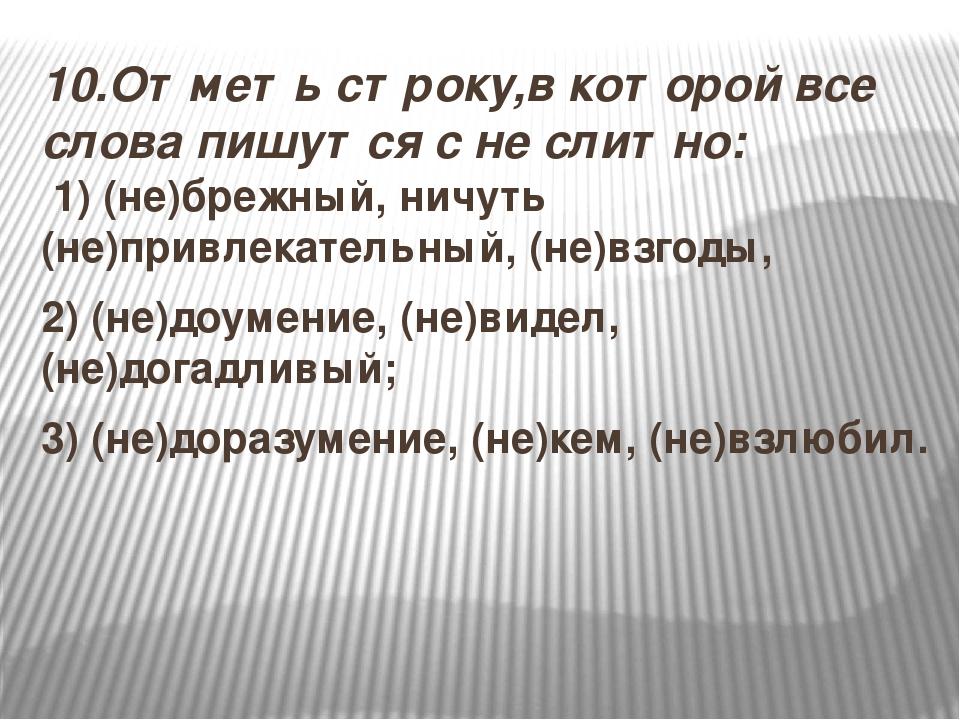10.Отметь строку,в которой все слова пишутся с не слитно: 1) (не)брежный, ни...