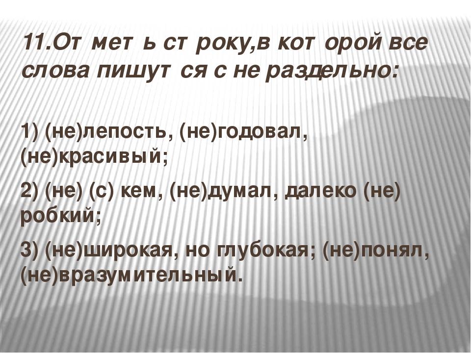 11.Отметь строку,в которой все слова пишутся с не раздельно: 1) (не)лепость,...