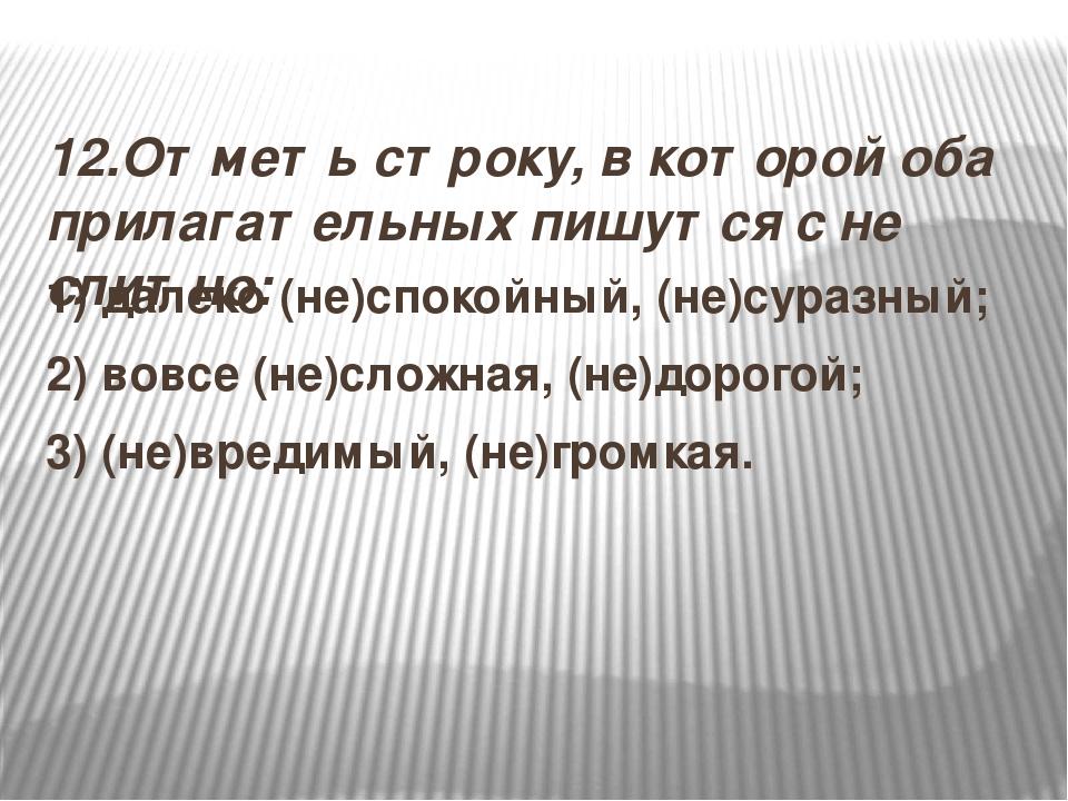 12.Отметь строку, в которой оба прилагательных пишутся с не слитно: 1) далек...