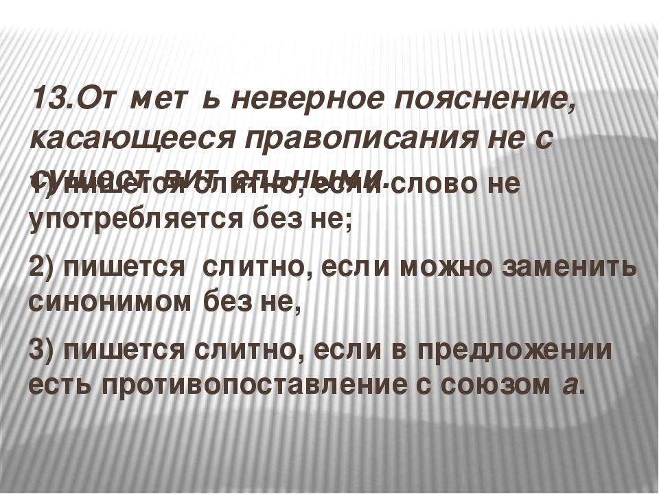 13.Отметь неверное пояснение, касающееся правописания не с существительными....