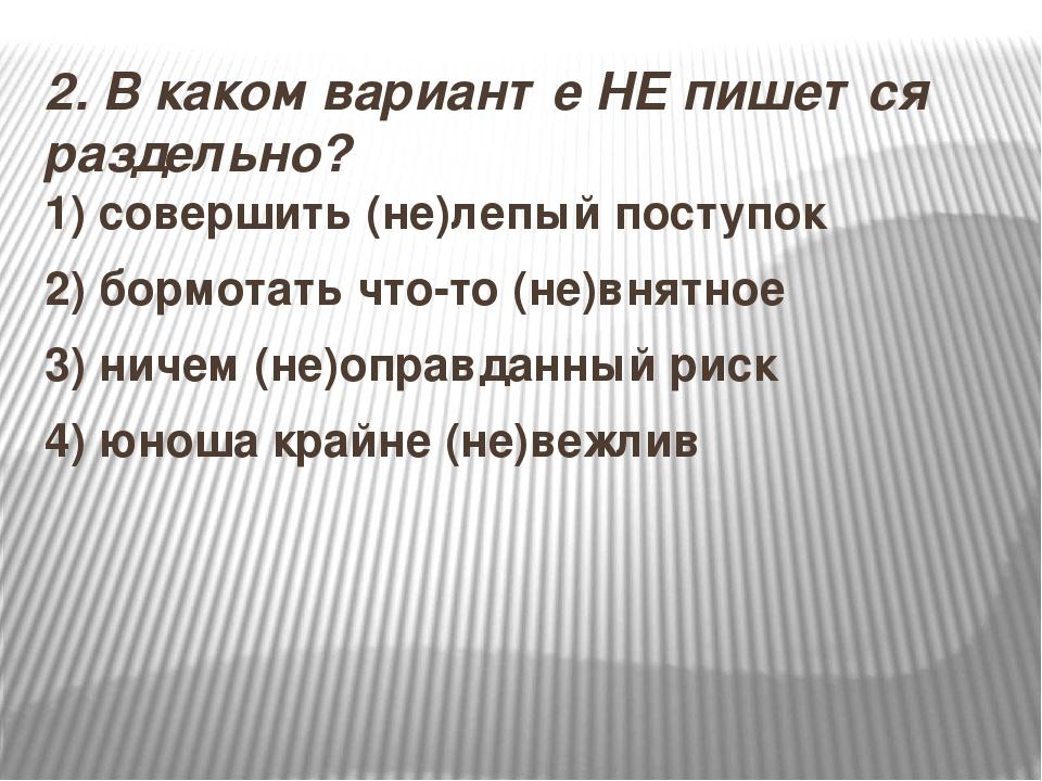 2.В каком варианте НЕ пишется раздельно? 1) совершить (не)лепый поступок 2)...