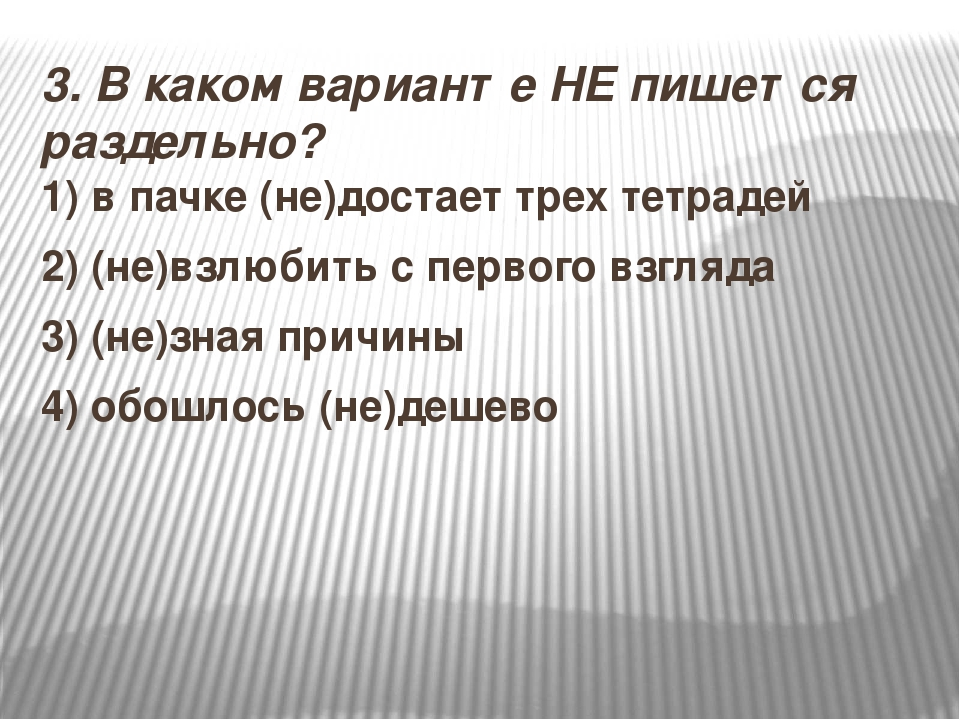 3.В каком варианте НЕ пишется раздельно? 1) в пачке (не)достает трех тетраде...