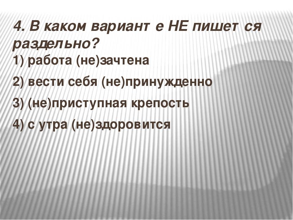 4.В каком варианте НЕ пишется раздельно? 1) работа (не)зачтена 2)вести себя...
