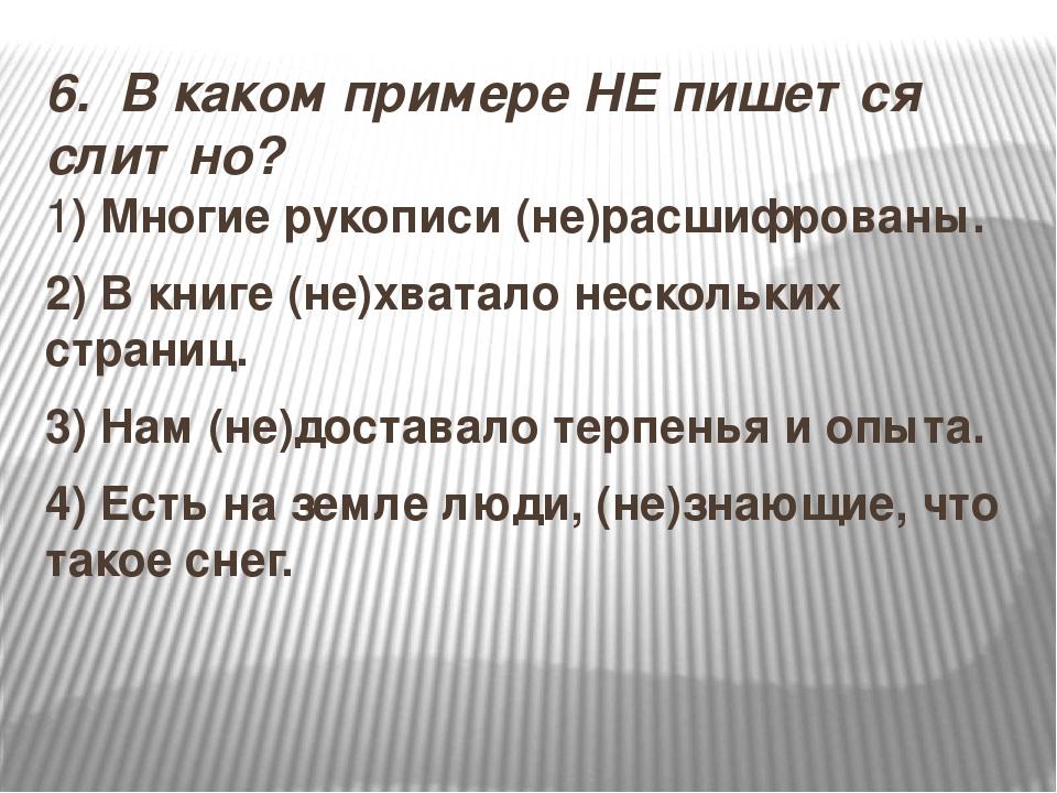6.В каком примере НЕ пишется слитно? 1) Многие рукописи (не)расшифрованы. 2...