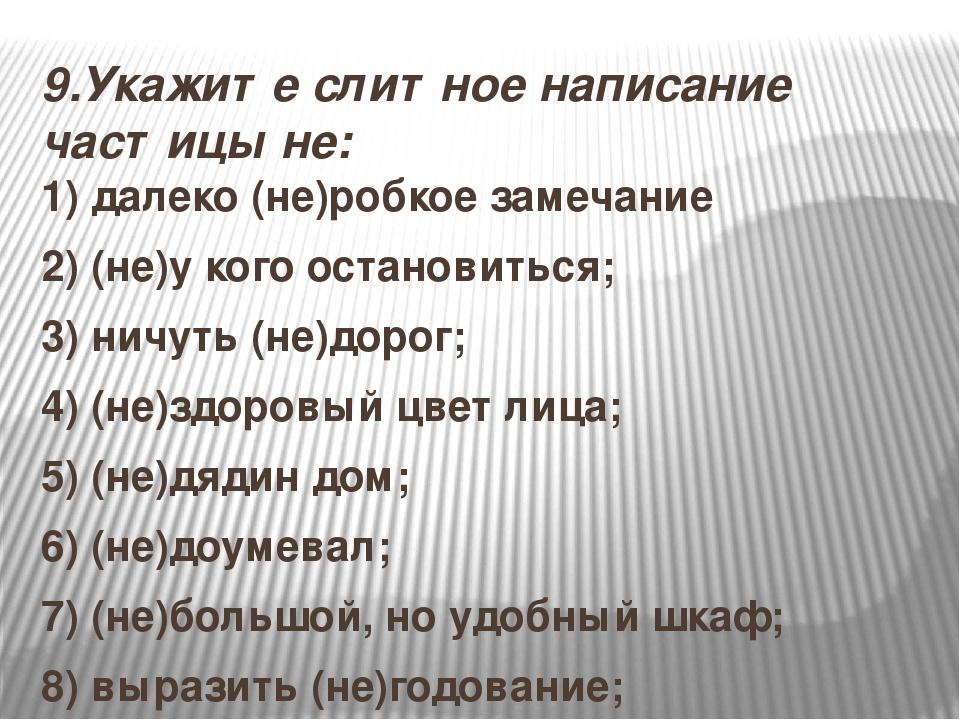 9.Укажите слитное написание частицы не: 1) далеко (не)робкое замечание 2) (не...