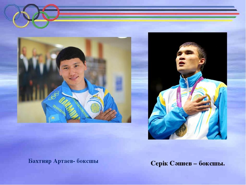 Серік Сәпиев – боксшы. Бахтияр Артаев- боксшы