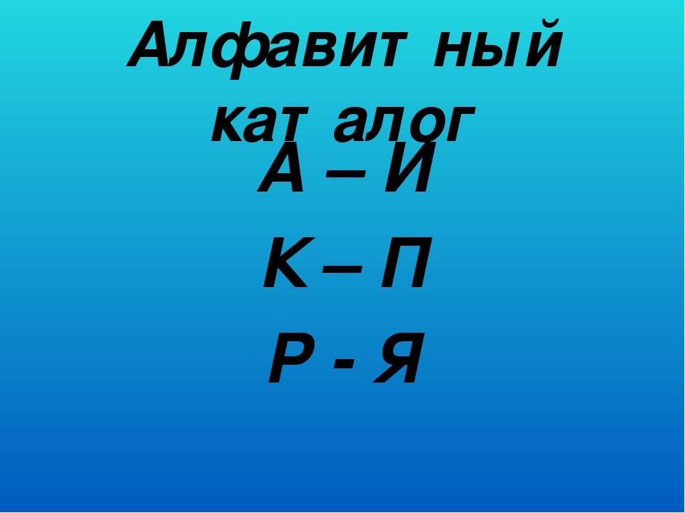 Алфавитный каталог А – И К – П Р - Я