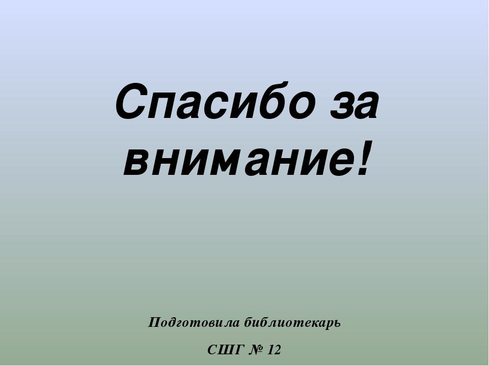 Спасибо за внимание! Подготовила библиотекарь СШГ № 12 г. Талдыкорган Туянфо...