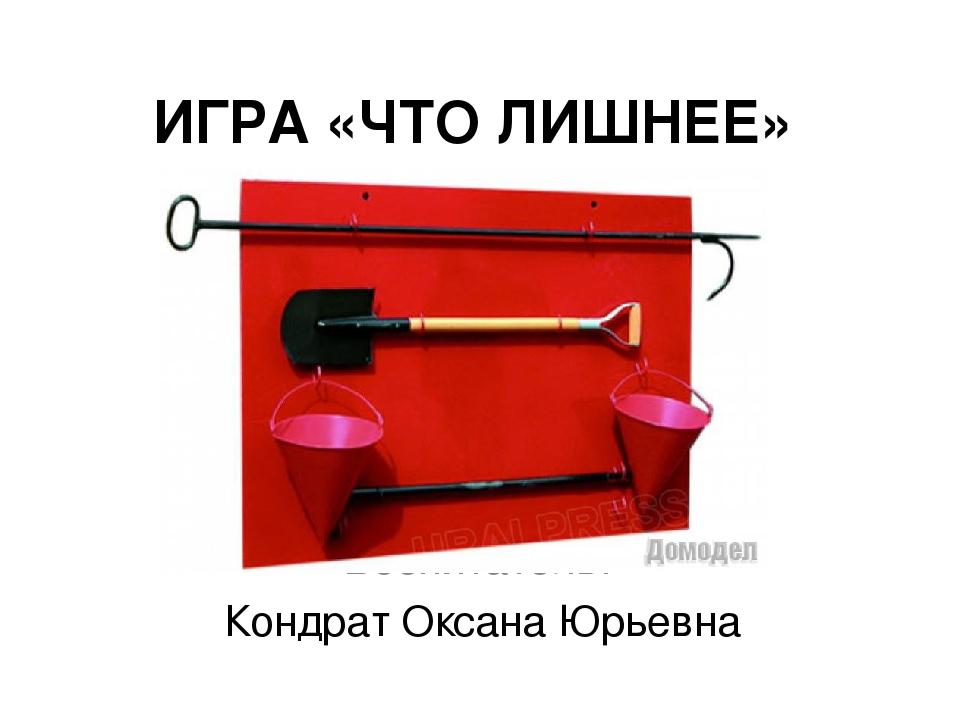 ИГРА «ЧТО ЛИШНЕЕ» Воспитатель: Кондрат Оксана Юрьевна