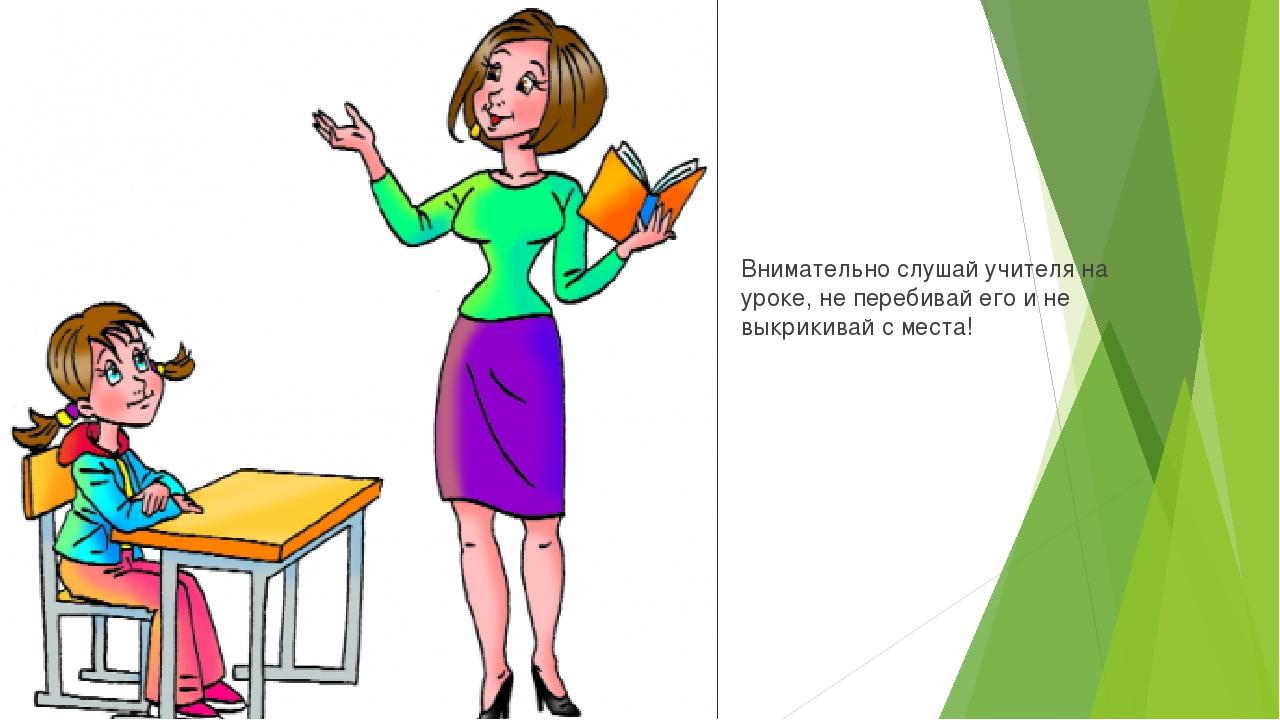 Внимательно слушай учителя на уроке, не перебивай его и не выкрикивай с места!