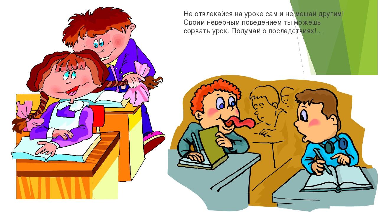 Не отвлекайся на уроке сам и не мешай другим! Своим неверным поведением ты мо...