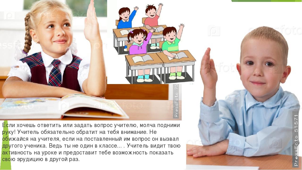 Если хочешь ответить или задать вопрос учителю, молча подними руку! Учитель о...