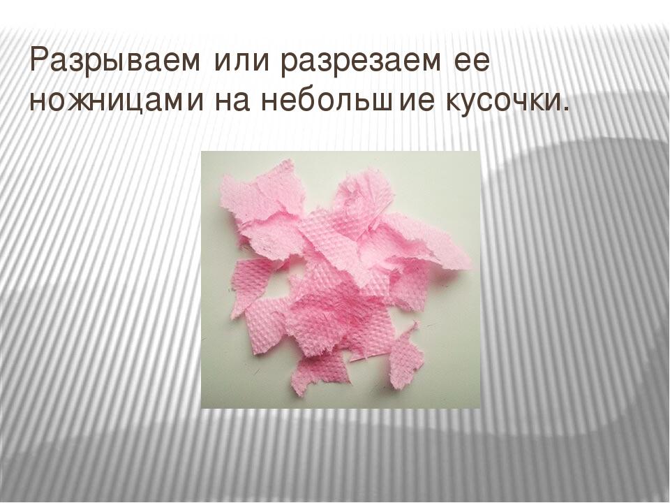 Разрываем или разрезаем ее ножницами на небольшие кусочки.