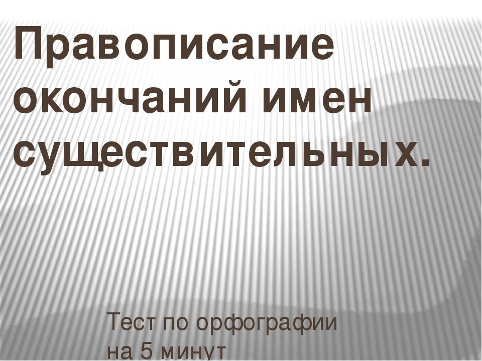Правописание окончаний имен существительных.  Тест по орфографии на 5 минут...