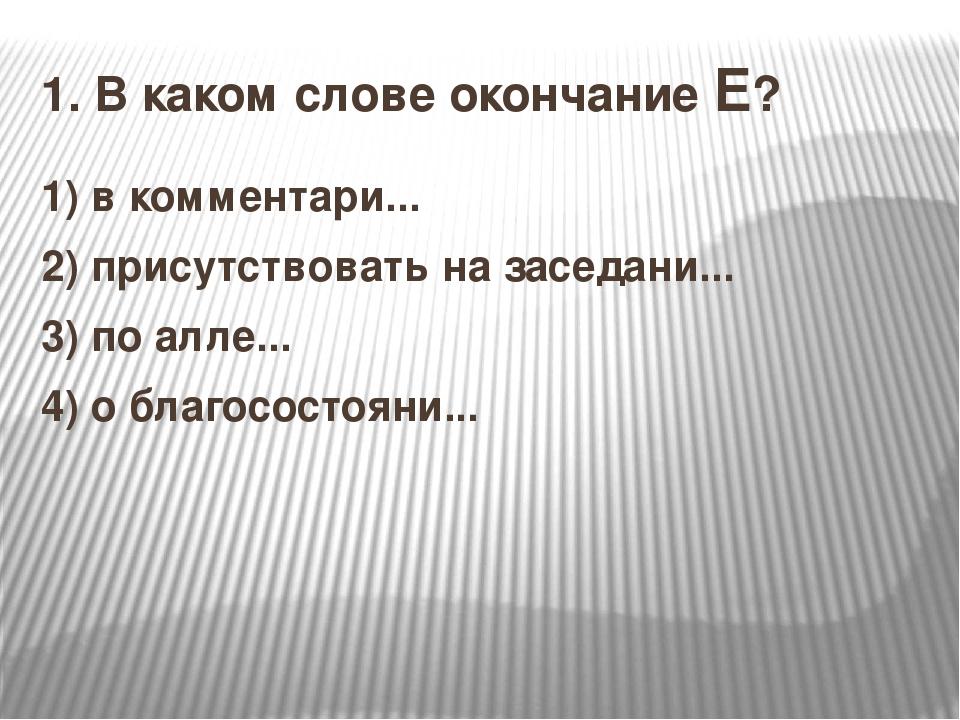 1. В каком слове окончание Е? 1)в комментари... 2)присутствовать на заседан...