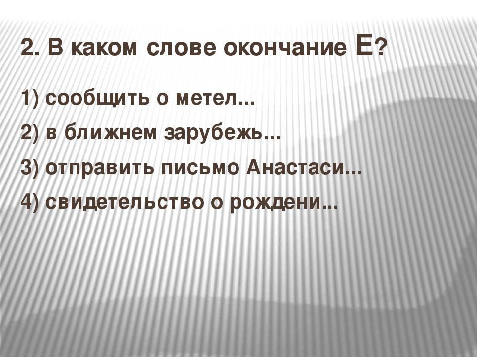 2.В каком слове окончание Е? 1) сообщить о метел... 2)в ближнем зарубежь......