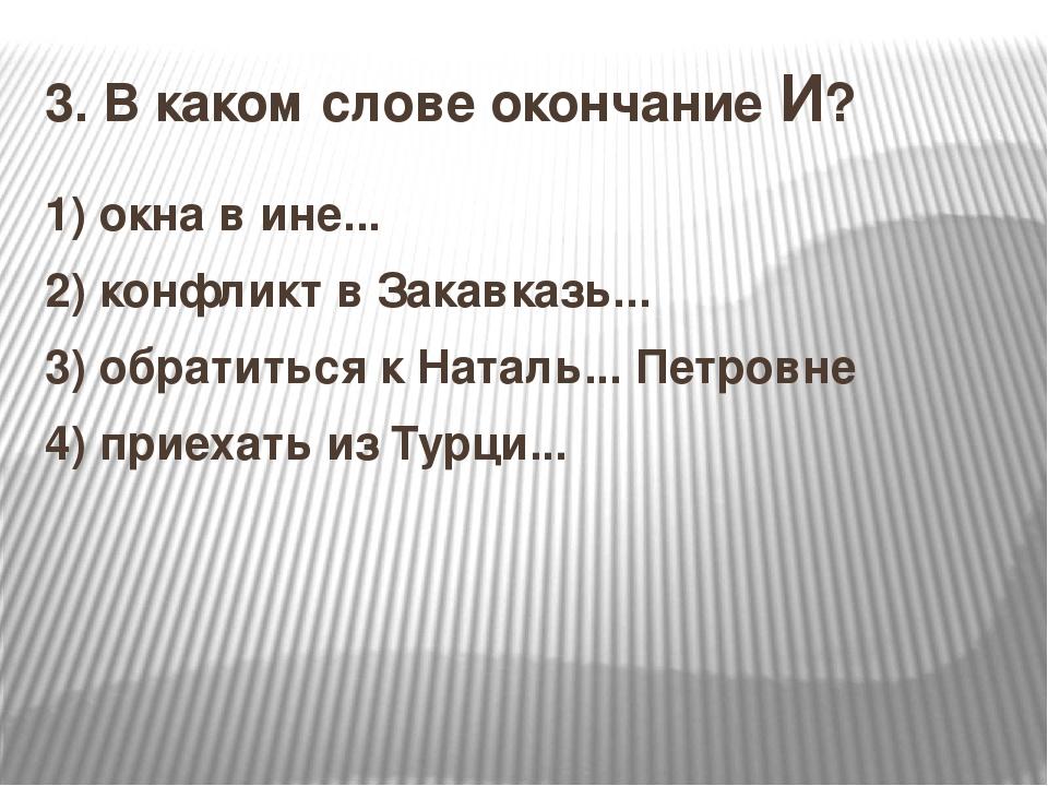 3.В каком слове окончание И? 1)окна в ине... 2)конфликт в Закавказь... 3)...