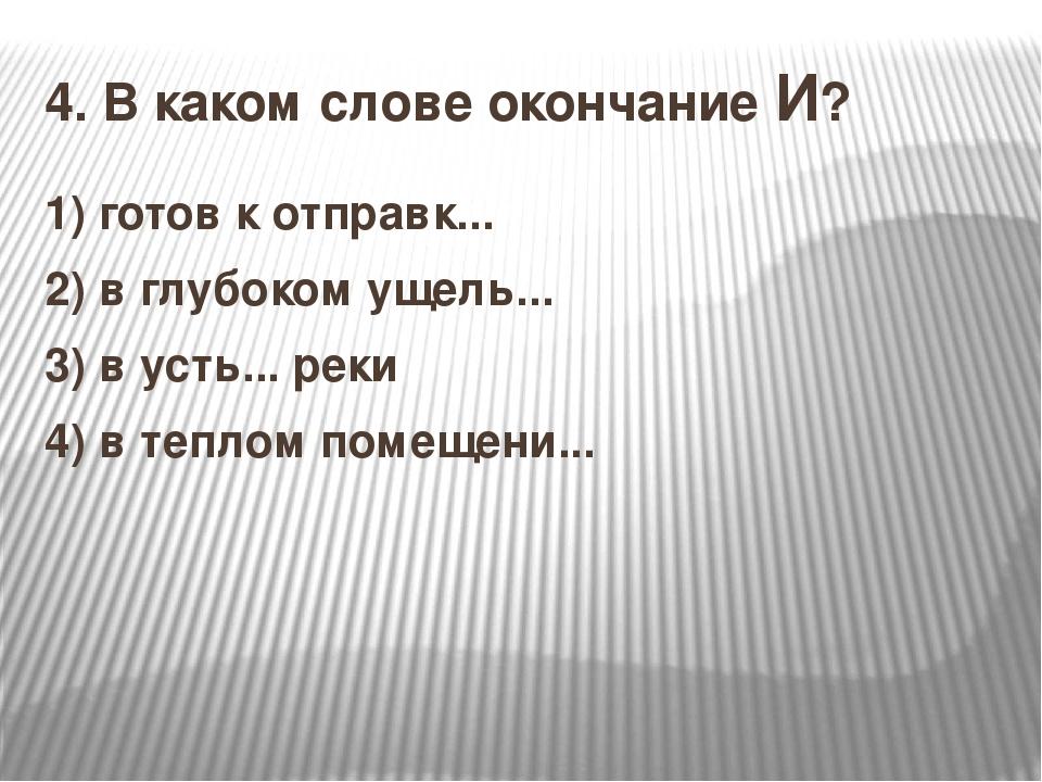 4.В каком слове окончание И? 1)готов к отправк... 2) в глубоком ущель... 3)...