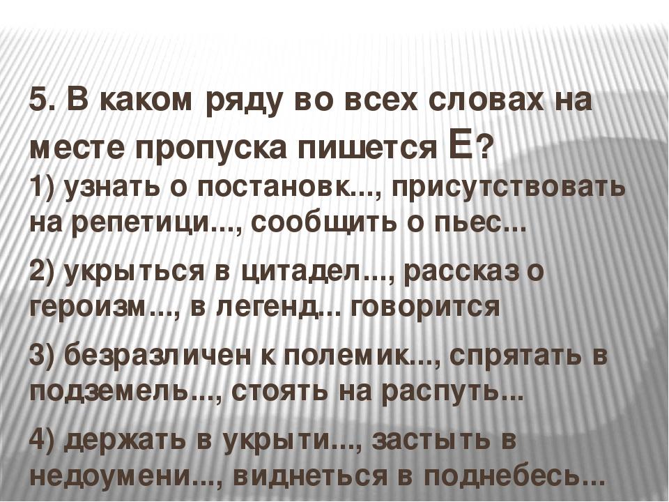 5.В каком ряду во всех словах на месте пропуска пишется Е? 1)узнать о пост...