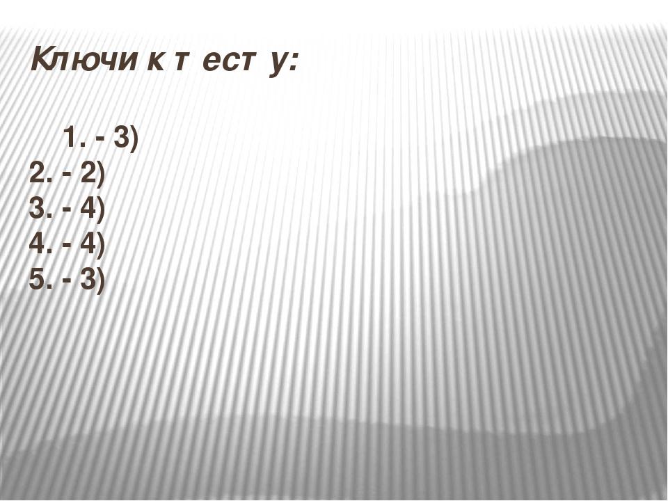 Ключи к тесту: 1. - 3) 2. - 2) 3. - 4) 4. - 4) 5. - 3)