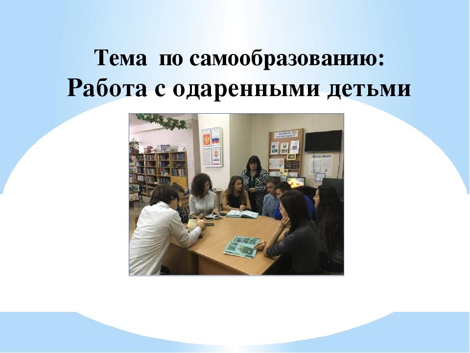 Тема по самообразованию: Работа с одаренными детьми