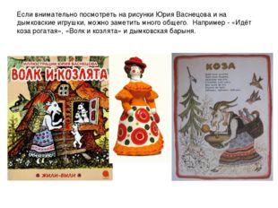Если внимательно посмотреть на рисунки Юрия Васнецова и на дымковские игрушки