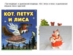 «Три медведя» и дымковские медведи, «Кот, петух и лиса» и дымковская игрушка