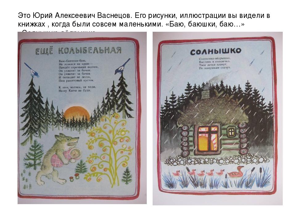 Это Юрий Алексеевич Васнецов. Его рисунки, иллюстрации вы видели в книжках ,...
