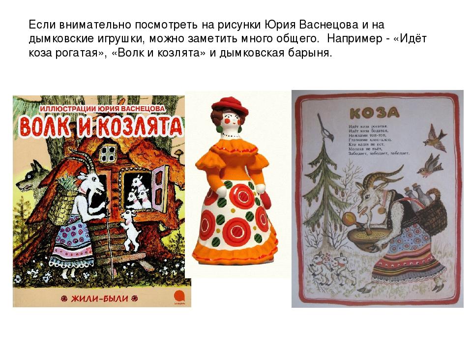 Если внимательно посмотреть на рисунки Юрия Васнецова и на дымковские игрушки...