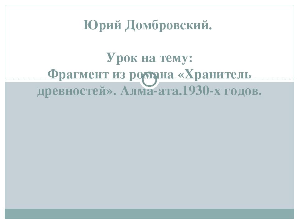 Юрий Домбровский. Урок на тему: Фрагмент из романа «Хранитель древностей». А...