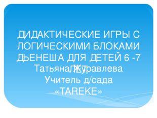 ДИДАКТИЧЕСКИЕ ИГРЫ С ЛОГИЧЕСКИМИ БЛОКАМИ ДЬЕНЕША ДЛЯ ДЕТЕЙ 6 -7 ЛЕТ Татьяна Ж