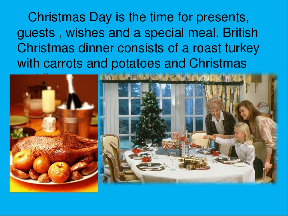 Christmas Day is the time for presents, guests , wishes and a special meal....