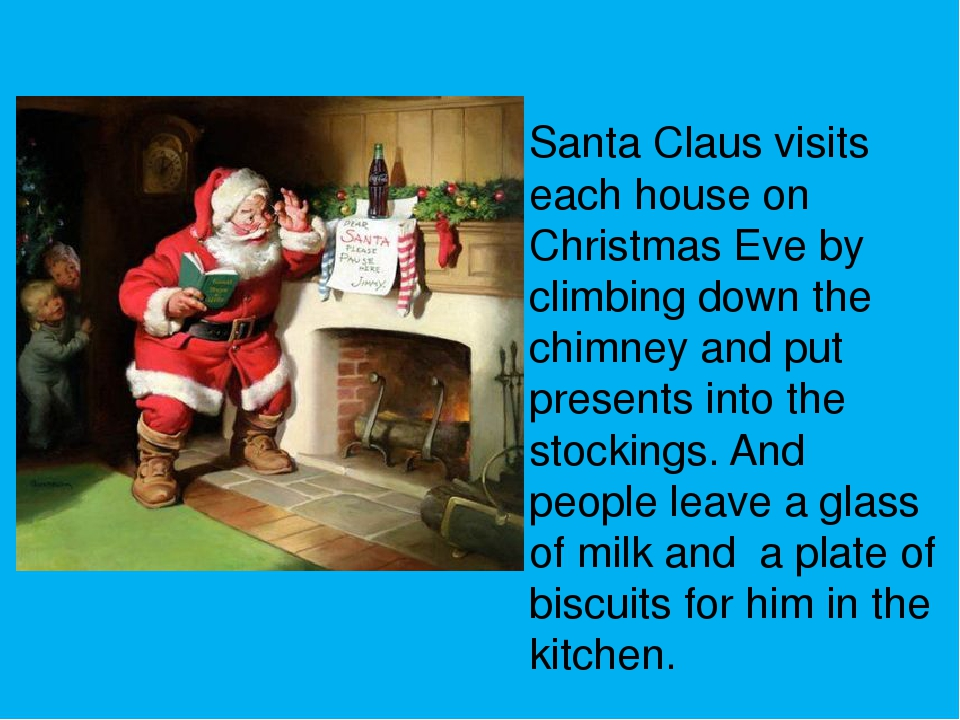 Santa Claus visits each house on Christmas Eve by climbing down the chimney...