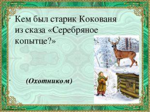 Кем был старик Кокованя из сказа «Серебряное копытце?» (Охотником)