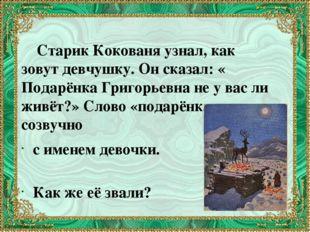Старик Кокованя узнал, как зовут девчушку. Он сказал: « Подарёнка Григорьевн