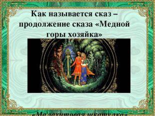 Как называется сказ – продолжение сказа «Медной горы хозяйка» «Малахитовая шк