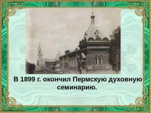 В 1899 г. окончил Пермскую духовную семинарию.