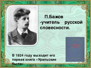 П.Бажов -учитель русской словесности. В 1924 году выходит его первая книга «