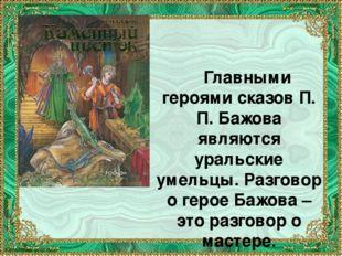 Главными героями сказов П. П. Бажова являются уральские умельцы. Разговор о