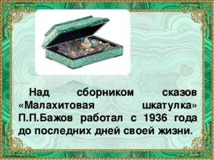 Над сборником сказов «Малахитовая шкатулка» П.П.Бажов работал с 1936 года до