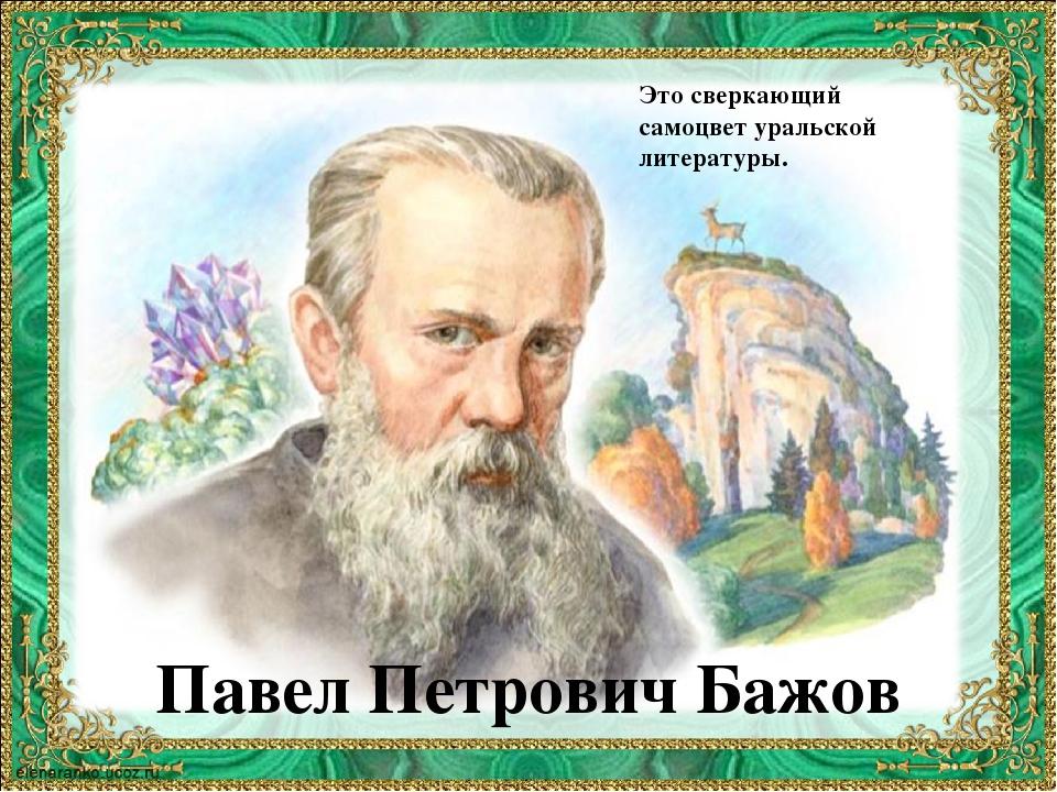 Павел Петрович Бажов Это сверкающий самоцвет уральской литературы.