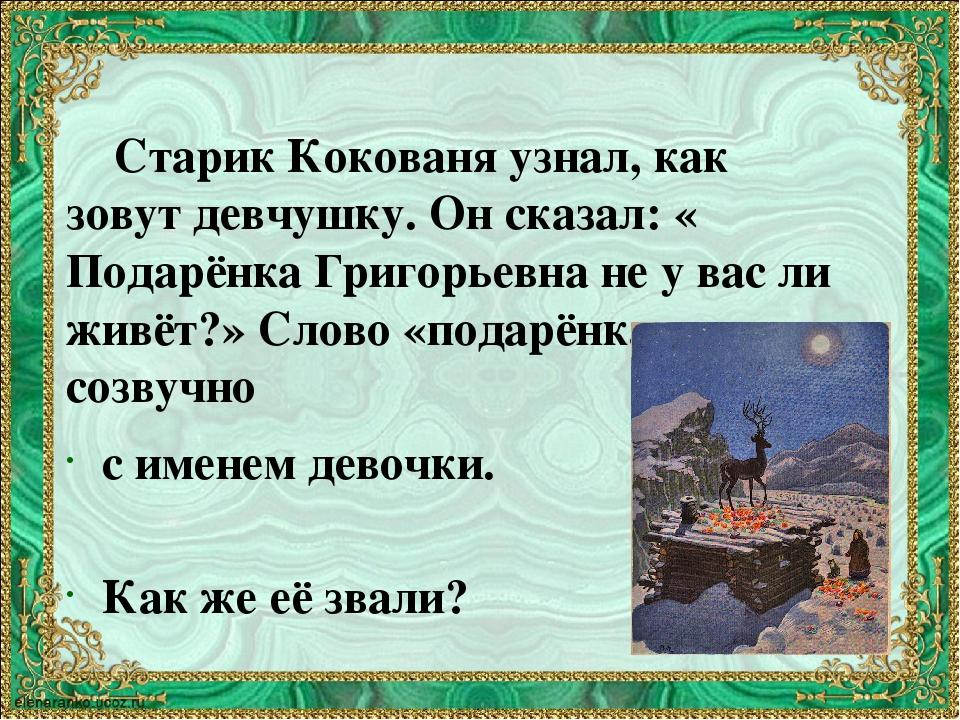 Старик Кокованя узнал, как зовут девчушку. Он сказал: « Подарёнка Григорьевн...