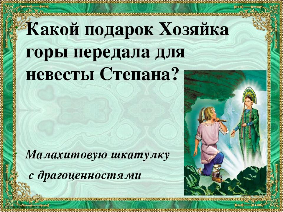 Какой подарок Хозяйка горы передала для невесты Степана? Малахитовую шкатулку...