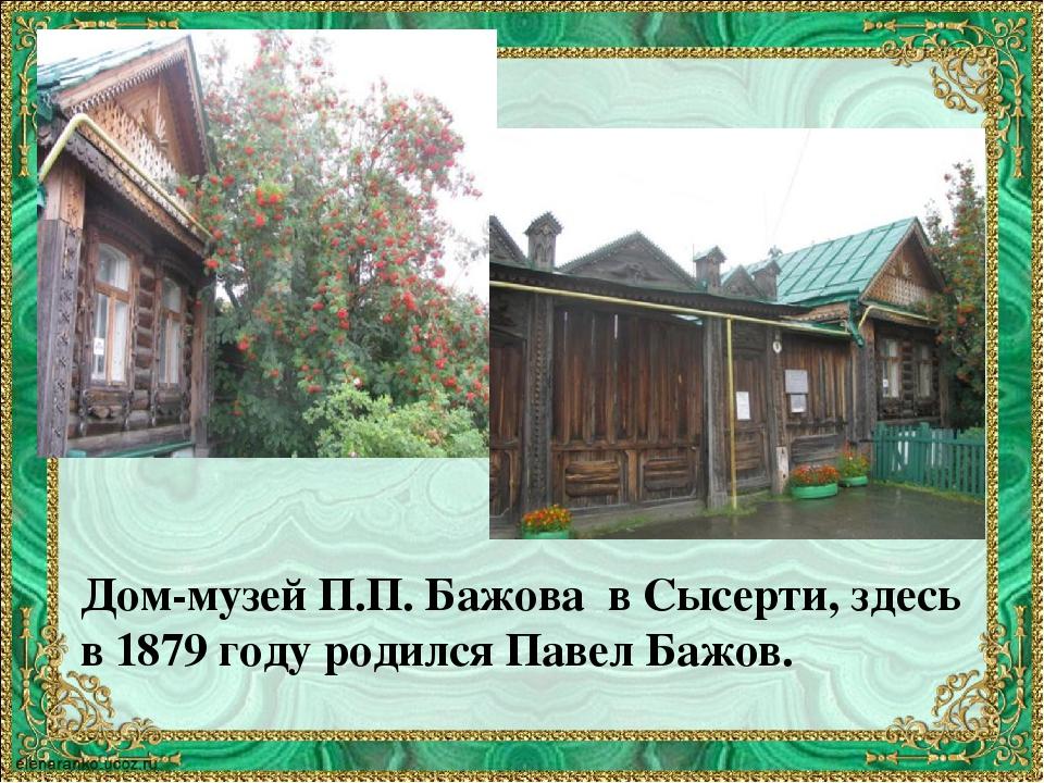Дом-музей П.П. Бажова в Сысерти, здесь в 1879 году родился Павел Бажов.