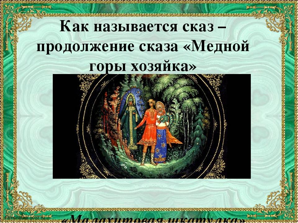 Как называется сказ – продолжение сказа «Медной горы хозяйка» «Малахитовая шк...