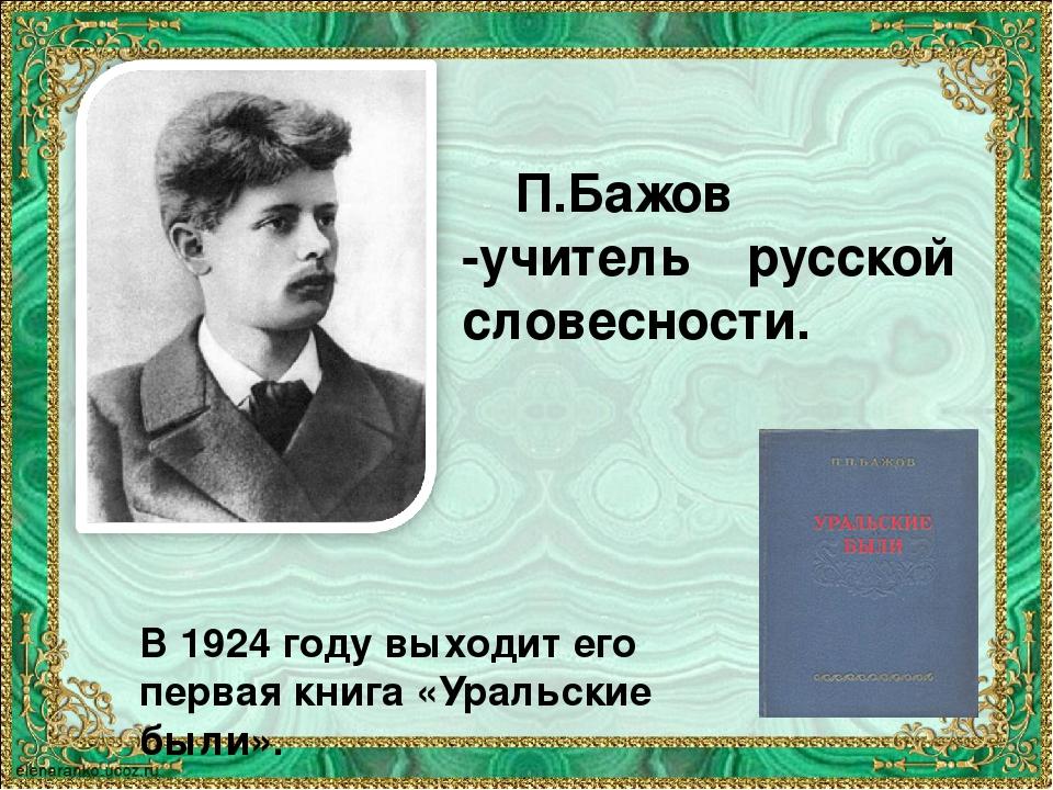 П.Бажов -учитель русской словесности. В 1924 году выходит его первая книга «...